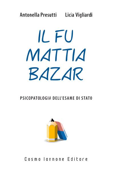 Il fu Mattia Bazar psicopatologia dell'esame di stato - Cosmo Iannone Editore