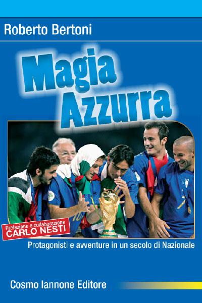 Magia Azzurra protagonisti e avventure in un secolo di Nazionale - Cosmo Iannone Editore